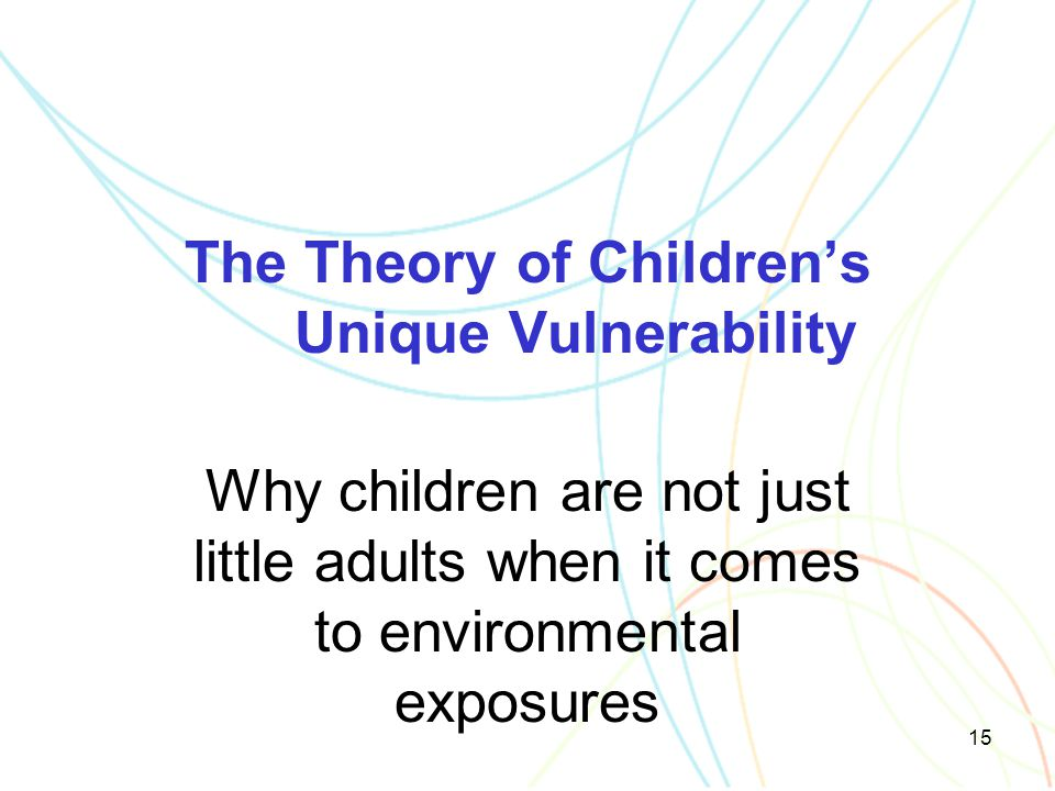 15 The Theory of Children's Unique Vulnerability Why children are not just little adults when it comes to environmental exposures