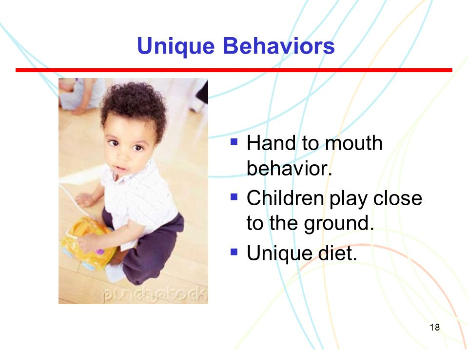 18 Unique Behaviors  Hand to mouth behavior.  Children play close to the ground.  Unique diet.