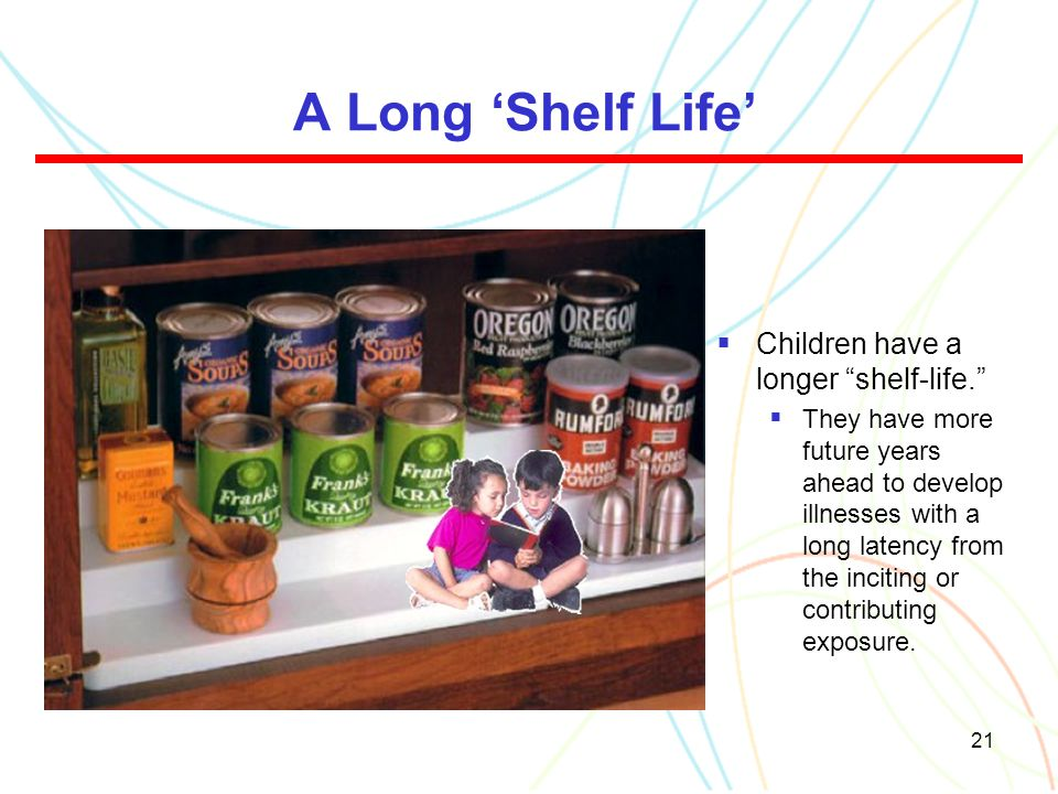 "21 A Long 'Shelf Life'  Children have a longer ""shelf-life.""  They have more future years ahead to develop illnesses with a long latency from the in"