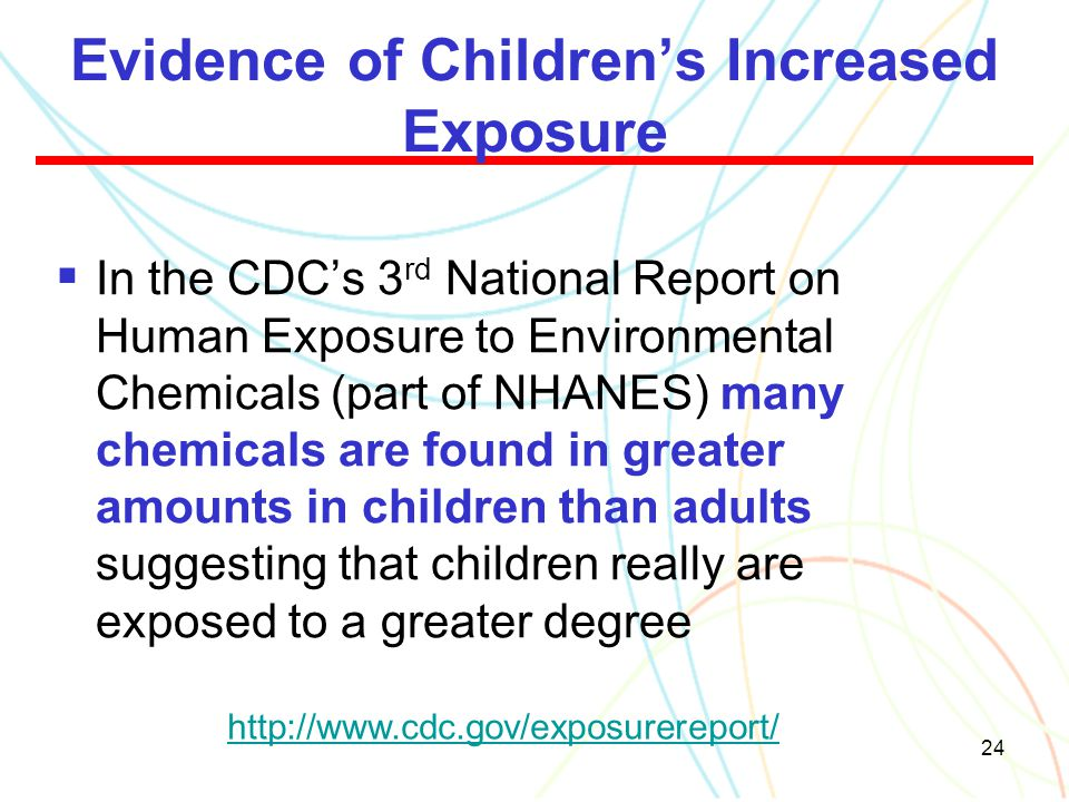 24 Evidence of Children's Increased Exposure  In the CDC's 3 rd National Report on Human Exposure to Environmental Chemicals (part of NHANES) many ch