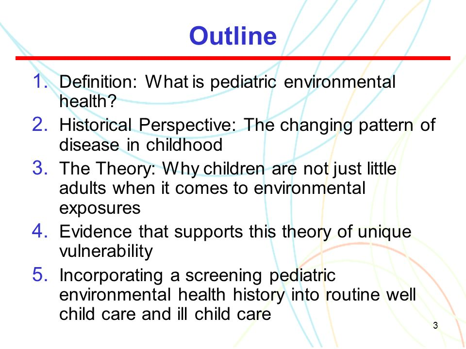 3 Outline 1. Definition: What is pediatric environmental health? 2. Historical Perspective: The changing pattern of disease in childhood 3. The Theory