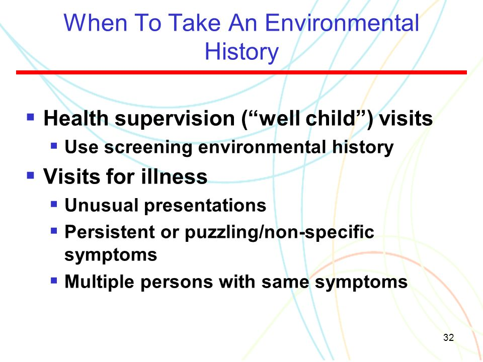 "32 When To Take An Environmental History  Health supervision (""well child"") visits  Use screening environmental history  Visits for illness  Unusu"
