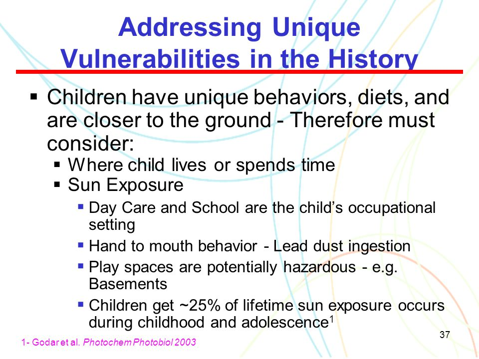 37 Addressing Unique Vulnerabilities in the History  Children have unique behaviors, diets, and are closer to the ground - Therefore must consider: 