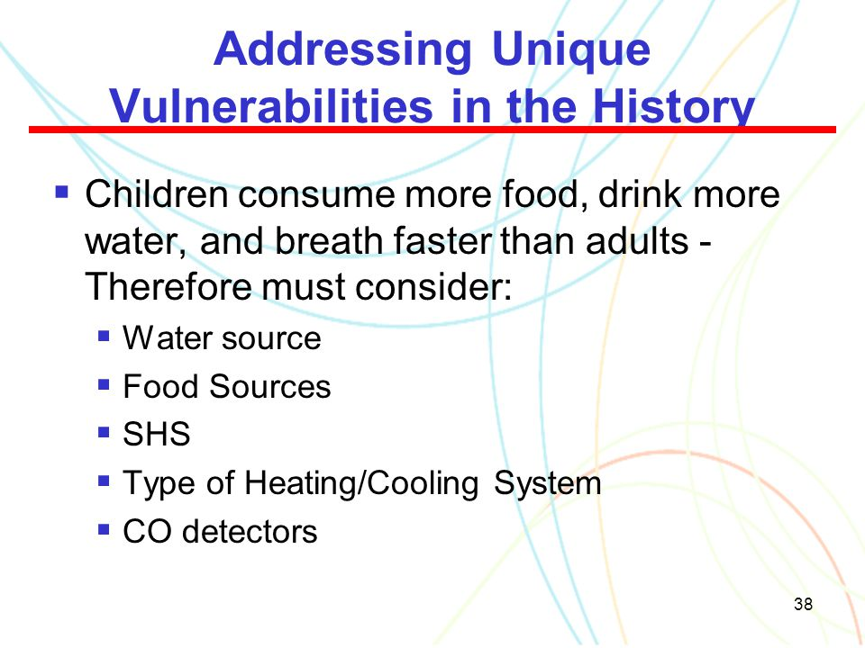 38 Addressing Unique Vulnerabilities in the History  Children consume more food, drink more water, and breath faster than adults - Therefore must con