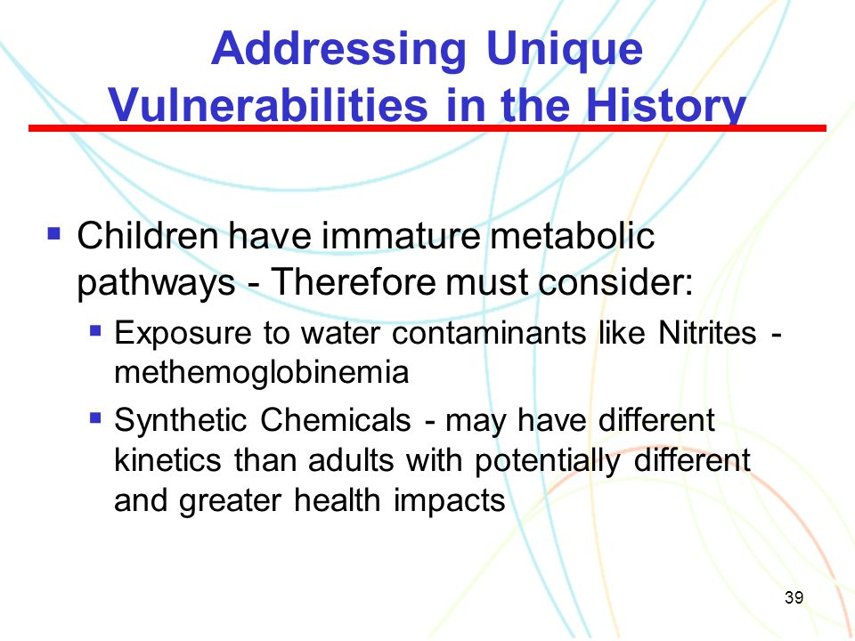 39 Addressing Unique Vulnerabilities in the History  Children have immature metabolic pathways - Therefore must consider:  Exposure to water contami
