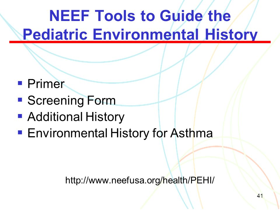 41 NEEF Tools to Guide the Pediatric Environmental History  Primer  Screening Form  Additional History  Environmental History for Asthma http://ww