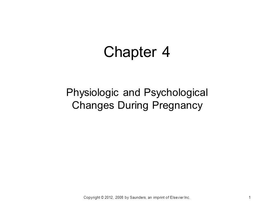 Chapter 4 Physiologic and Psychological Changes During Pregnancy Copyright © 2012, 2008 by Saunders, an imprint of Elsevier Inc. 1