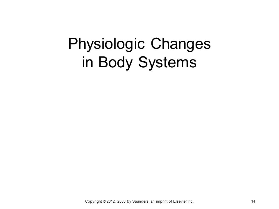 Physiologic Changes in Body Systems Copyright © 2012, 2008 by Saunders, an imprint of Elsevier Inc. 14