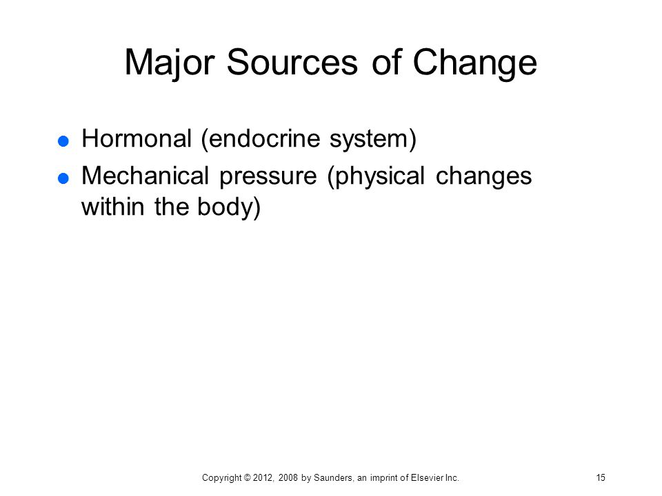 Major Sources of Change  Hormonal (endocrine system)  Mechanical pressure (physical changes within the body) Copyright © 2012, 2008 by Saunders, an