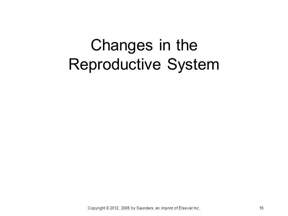 Changes in the Reproductive System Copyright © 2012, 2008 by Saunders, an imprint of Elsevier Inc. 18