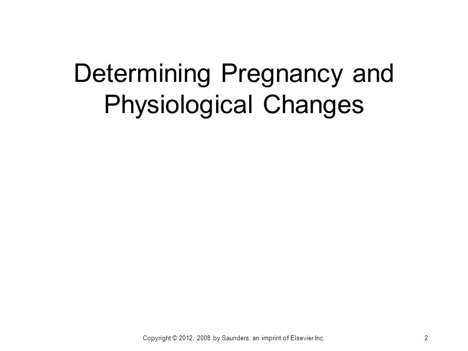 Determining Pregnancy and Physiological Changes Copyright © 2012, 2008 by Saunders, an imprint of Elsevier Inc. 2