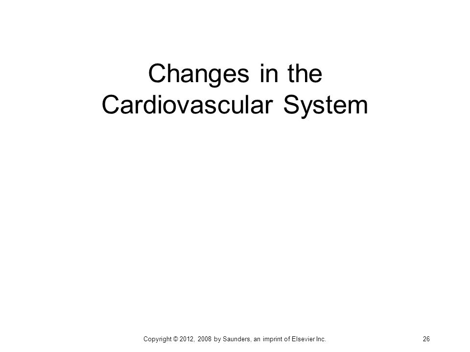 Changes in the Cardiovascular System Copyright © 2012, 2008 by Saunders, an imprint of Elsevier Inc. 26