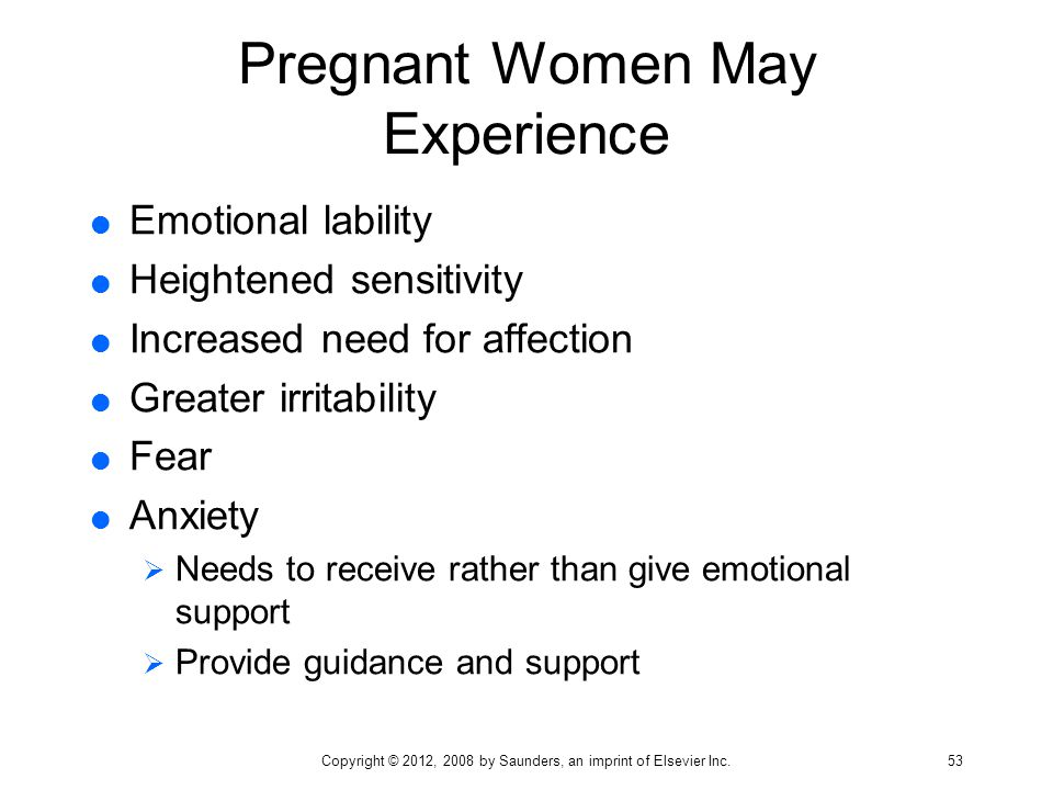 Pregnant Women May Experience  Emotional lability  Heightened sensitivity  Increased need for affection  Greater irritability  Fear  Anxiety  N