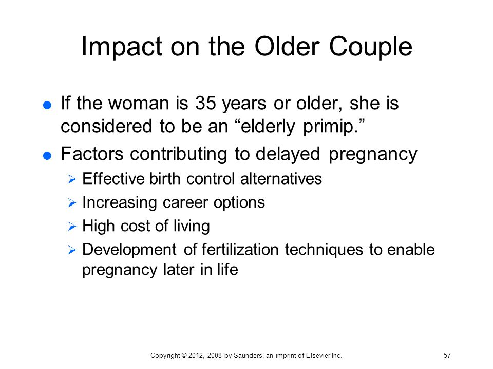 """Impact on the Older Couple  If the woman is 35 years or older, she is considered to be an """"elderly primip.""""  Factors contributing to delayed pregnan"""
