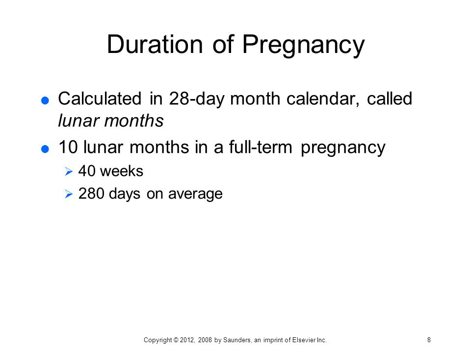 Duration of Pregnancy  Calculated in 28-day month calendar, called lunar months  10 lunar months in a full-term pregnancy  40 weeks  280 days on a