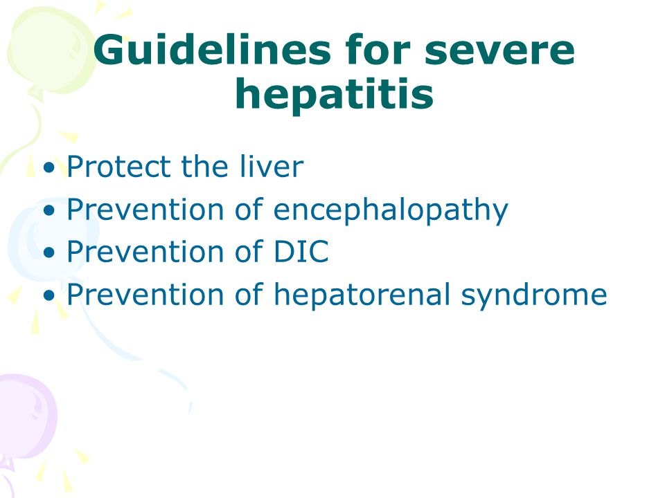 Guidelines for severe hepatitis Protect the liver Prevention of encephalopathy Prevention of DIC Prevention of hepatorenal syndrome
