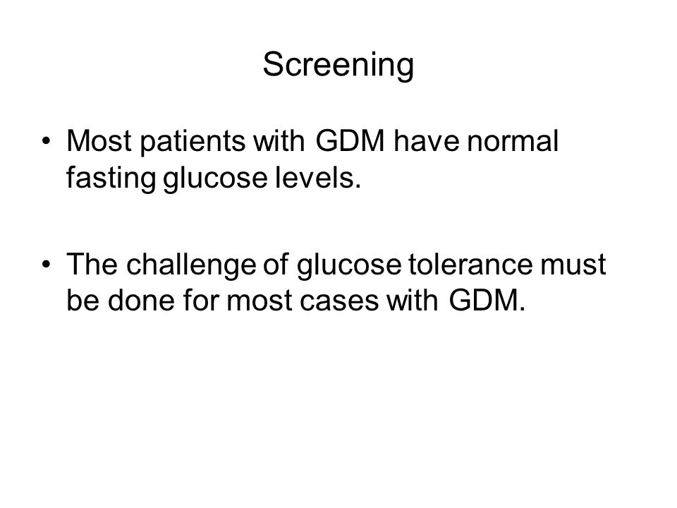 Screening Most patients with GDM have normal fasting glucose levels. The challenge of glucose tolerance must be done for most cases with GDM.