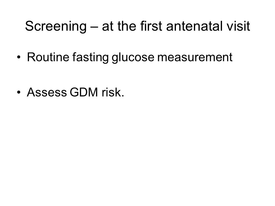 Screening – at the first antenatal visit Routine fasting glucose measurement Assess GDM risk.