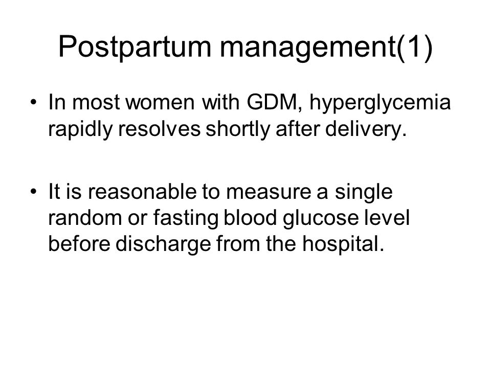 Postpartum management(1) In most women with GDM, hyperglycemia rapidly resolves shortly after delivery. It is reasonable to measure a single random or