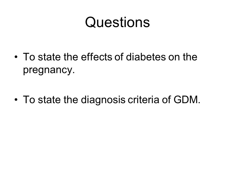 Questions To state the effects of diabetes on the pregnancy. To state the diagnosis criteria of GDM.