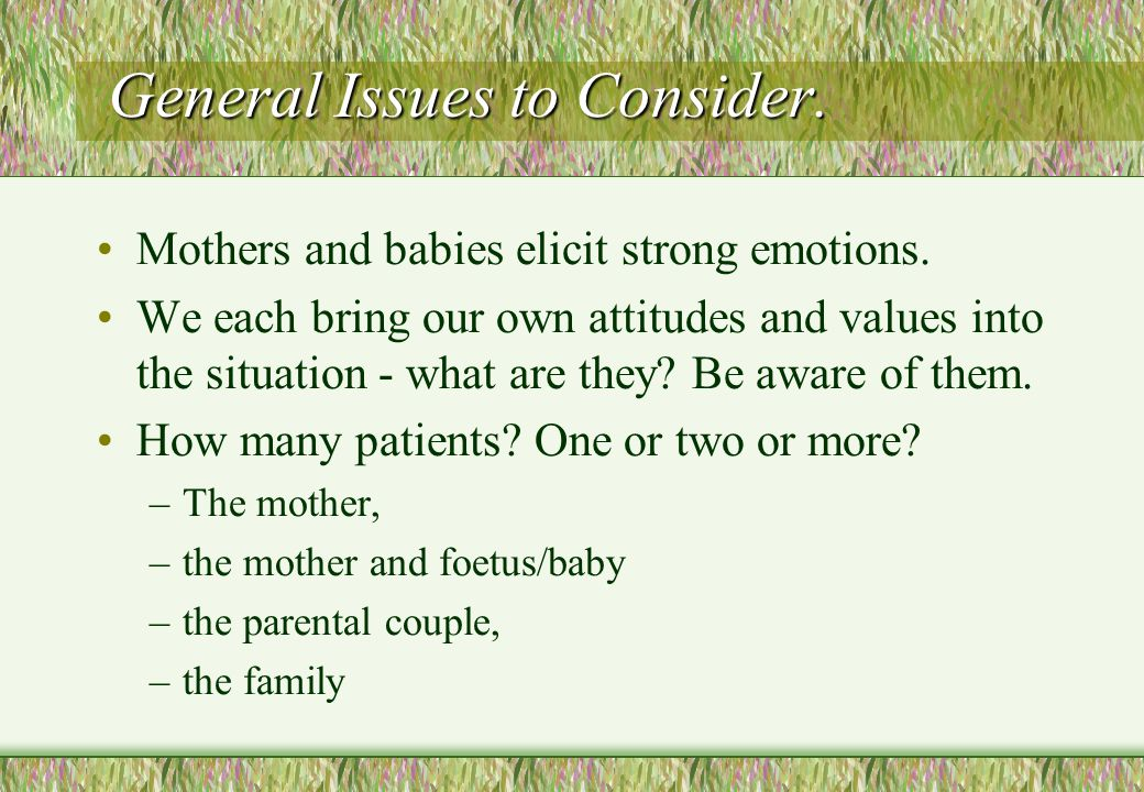 General Issues to Consider. Mothers and babies elicit strong emotions. We each bring our own attitudes and values into the situation - what are they?