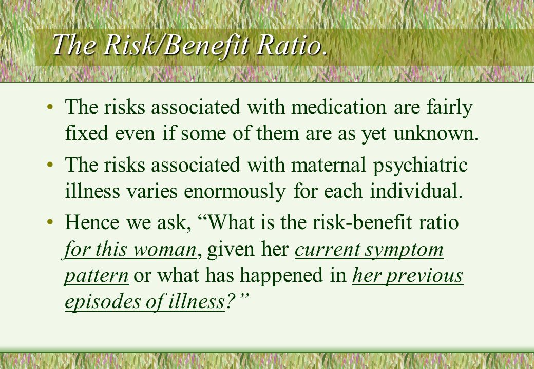 The Risk/Benefit Ratio. The risks associated with medication are fairly fixed even if some of them are as yet unknown. The risks associated with mater
