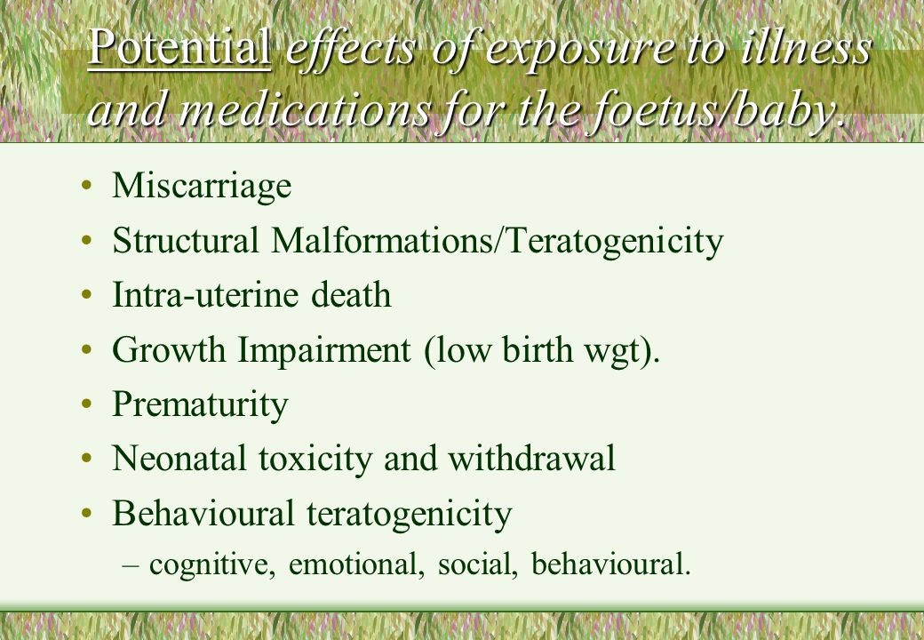 Potential effects of exposure to illness and medications for the foetus/baby. Miscarriage Structural Malformations/Teratogenicity Intra-uterine death