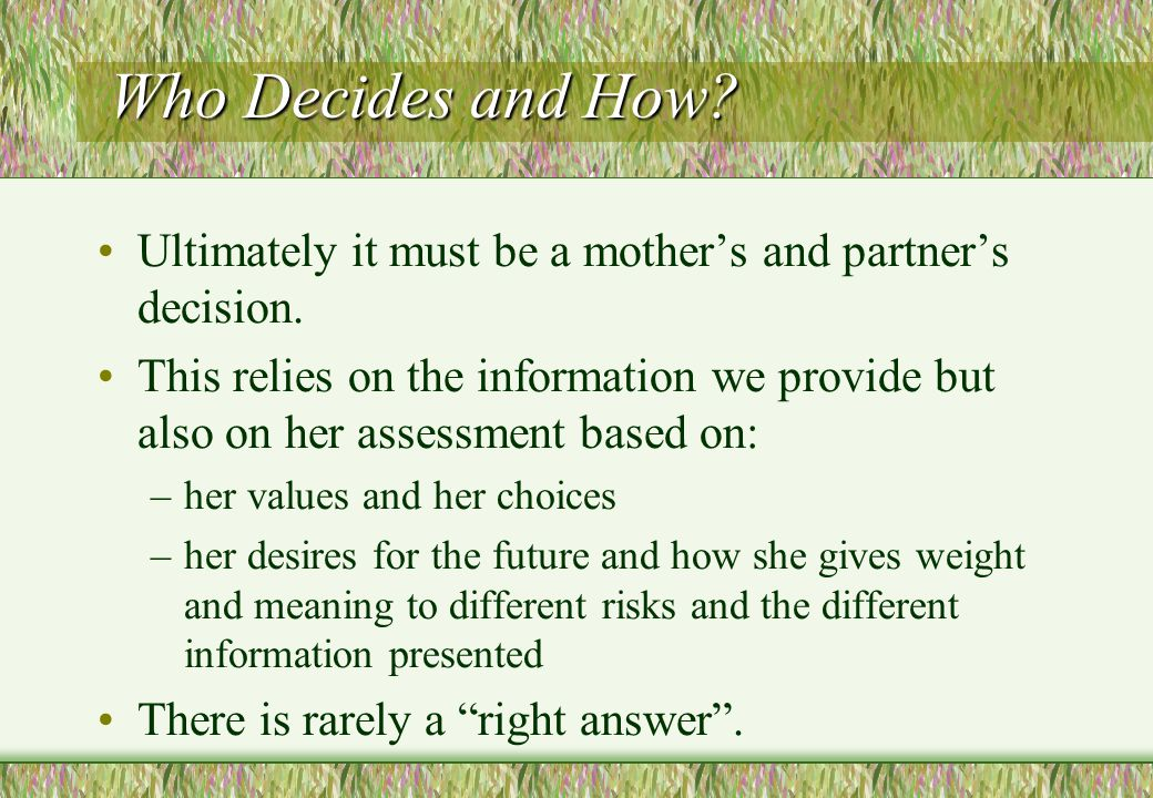 Who Decides and How? Ultimately it must be a mother's and partner's decision. This relies on the information we provide but also on her assessment bas