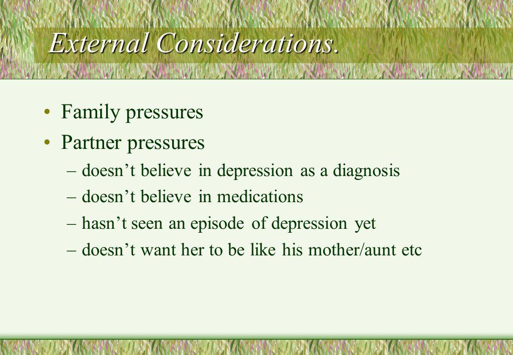 External Considerations. Family pressures Partner pressures –doesn't believe in depression as a diagnosis –doesn't believe in medications –hasn't seen