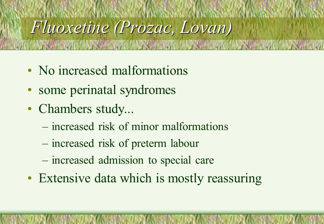 Fluoxetine (Prozac, Lovan) No increased malformations some perinatal syndromes Chambers study... –increased risk of minor malformations –increased ris