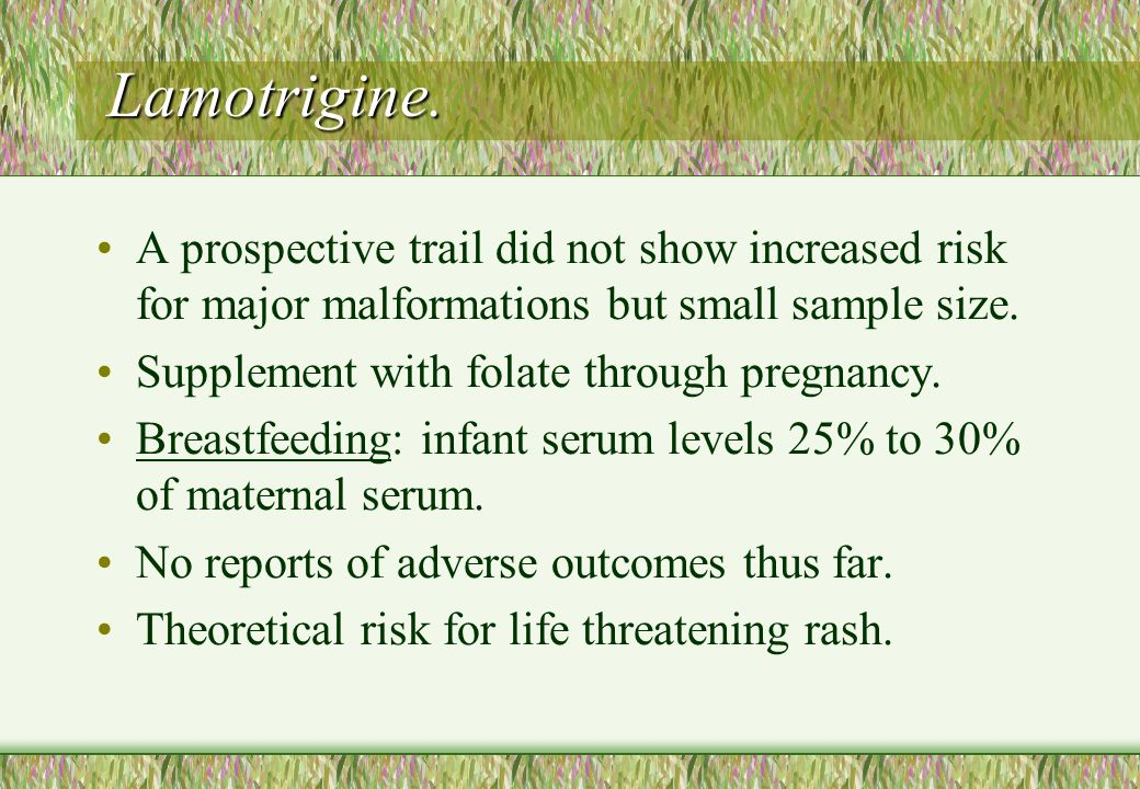 Lamotrigine. A prospective trail did not show increased risk for major malformations but small sample size. Supplement with folate through pregnancy.
