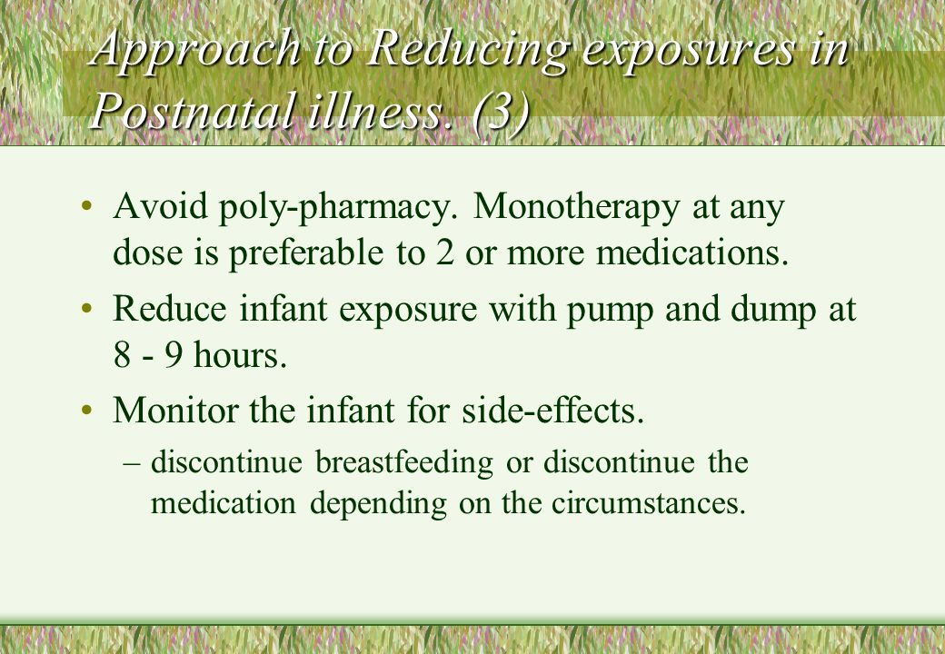 Approach to Reducing exposures in Postnatal illness. (3) Avoid poly-pharmacy. Monotherapy at any dose is preferable to 2 or more medications. Reduce i