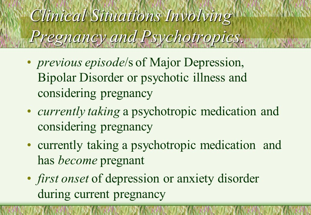 Clinical Situations Involving Pregnancy and Psychotropics. previous episode/s of Major Depression, Bipolar Disorder or psychotic illness and consideri