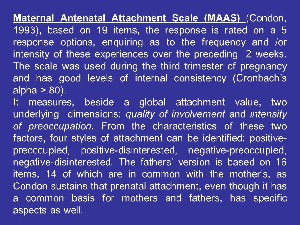 Maternal Antenatal Attachment Scale (MAAS) (Condon, 1993), based on 19 items, the response is rated on a 5 response options, enquiring as to the frequency and /or intensity of these experiences over the preceding 2 weeks.