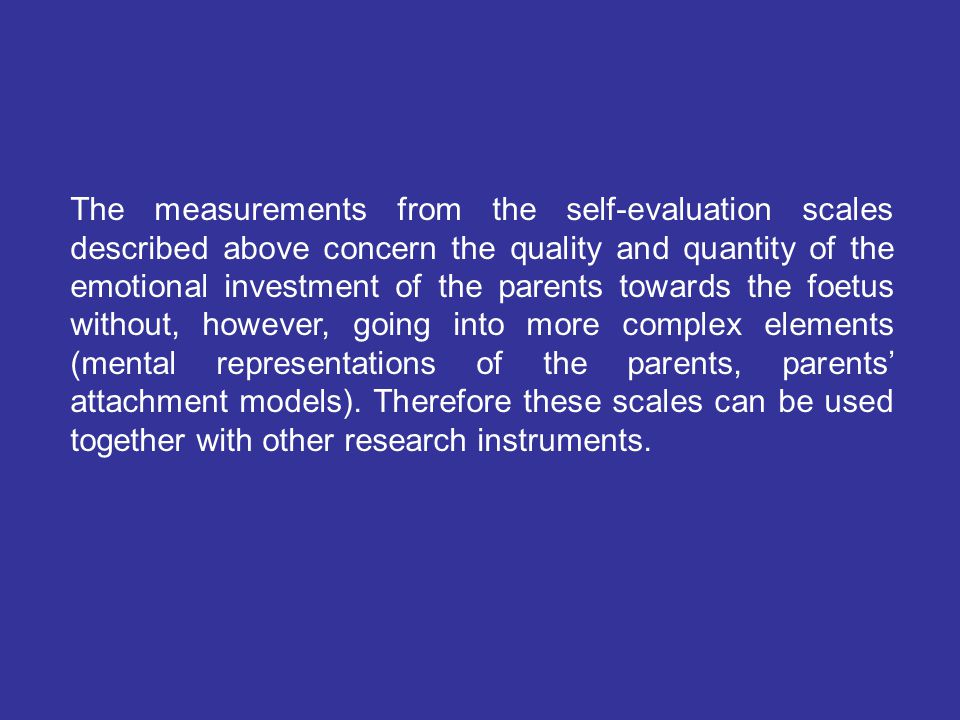 The measurements from the self-evaluation scales described above concern the quality and quantity of the emotional investment of the parents towards the foetus without, however, going into more complex elements (mental representations of the parents, parents' attachment models).