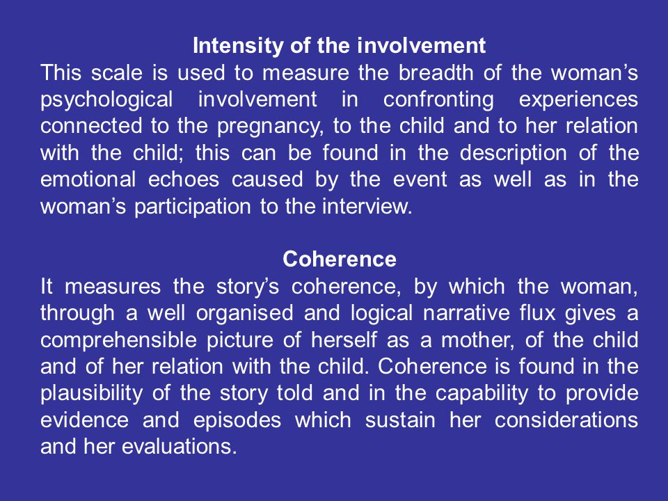 Intensity of the involvement This scale is used to measure the breadth of the woman's psychological involvement in confronting experiences connected to the pregnancy, to the child and to her relation with the child; this can be found in the description of the emotional echoes caused by the event as well as in the woman's participation to the interview.