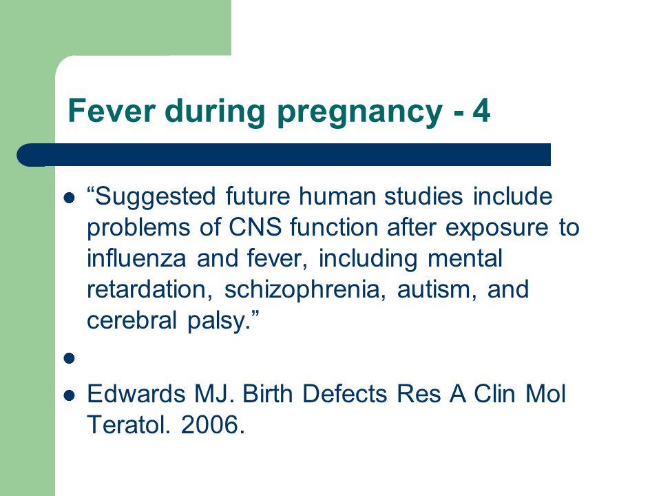 Fever during pregnancy - 4 Suggested future human studies include problems of CNS function after exposure to influenza and fever, including mental retardation, schizophrenia, autism, and cerebral palsy. Edwards MJ.