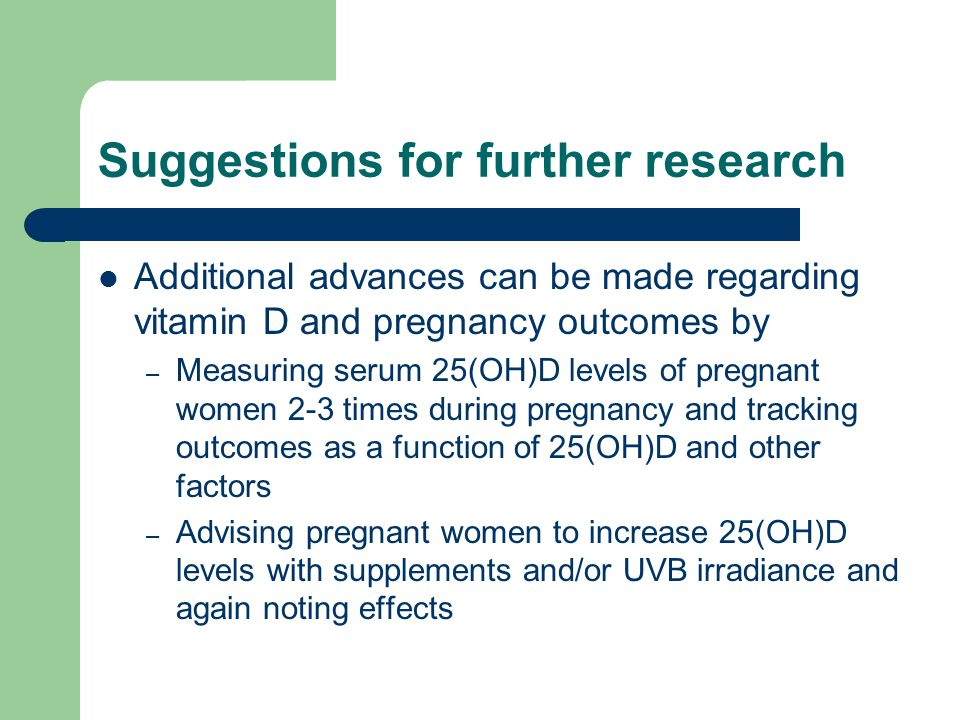 Suggestions for further research Additional advances can be made regarding vitamin D and pregnancy outcomes by – Measuring serum 25(OH)D levels of pregnant women 2-3 times during pregnancy and tracking outcomes as a function of 25(OH)D and other factors – Advising pregnant women to increase 25(OH)D levels with supplements and/or UVB irradiance and again noting effects