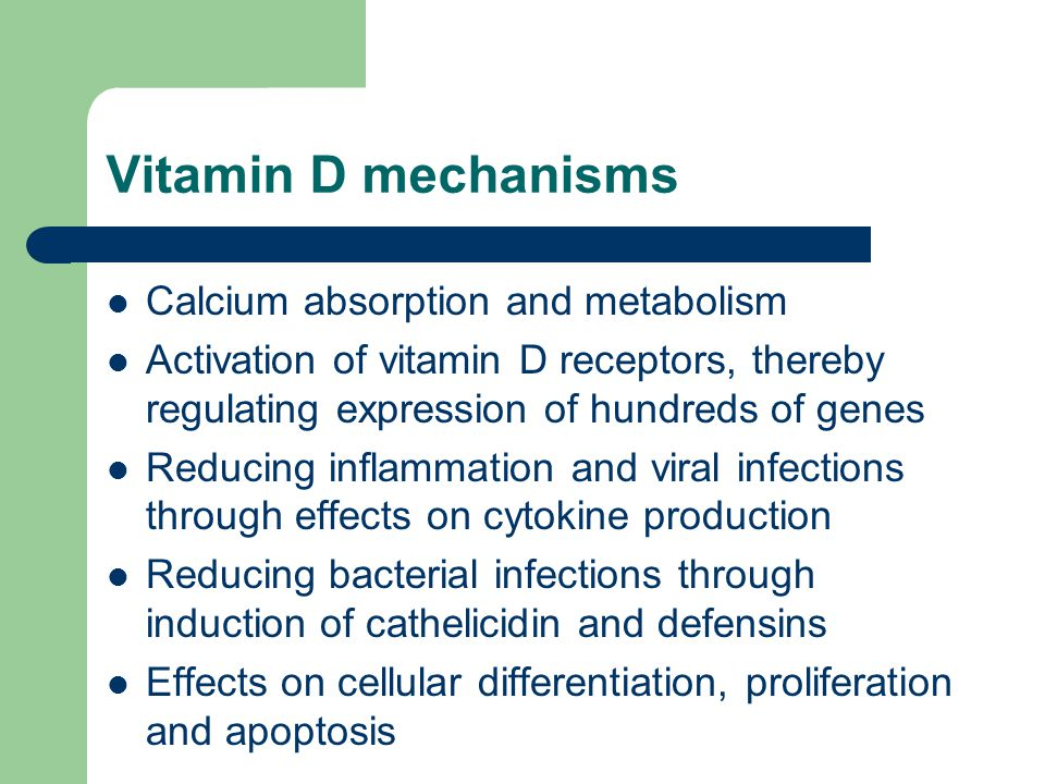 Vitamin D mechanisms Calcium absorption and metabolism Activation of vitamin D receptors, thereby regulating expression of hundreds of genes Reducing inflammation and viral infections through effects on cytokine production Reducing bacterial infections through induction of cathelicidin and defensins Effects on cellular differentiation, proliferation and apoptosis