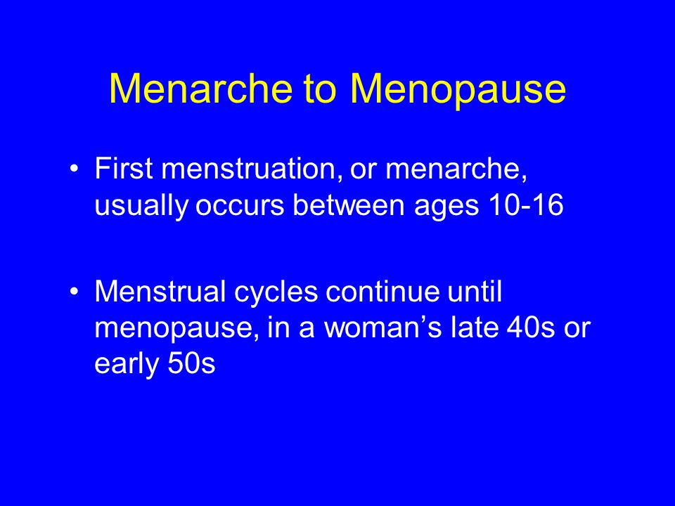 Menarche to Menopause First menstruation, or menarche, usually occurs between ages 10-16 Menstrual cycles continue until menopause, in a woman's late