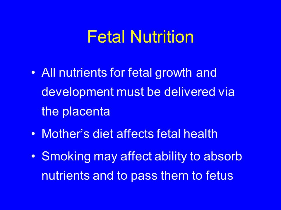 Fetal Nutrition All nutrients for fetal growth and development must be delivered via the placenta Mother's diet affects fetal health Smoking may affec