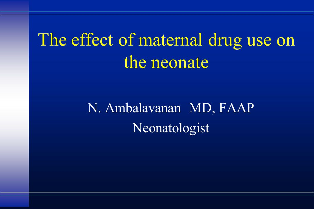 The effect of maternal drug use on the neonate N. Ambalavanan MD, FAAP Neonatologist