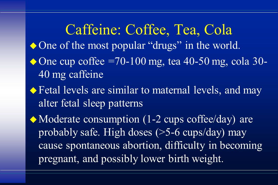 "Caffeine: Coffee, Tea, Cola u One of the most popular ""drugs"" in the world. u One cup coffee =70-100 mg, tea 40-50 mg, cola 30- 40 mg caffeine u Fetal"