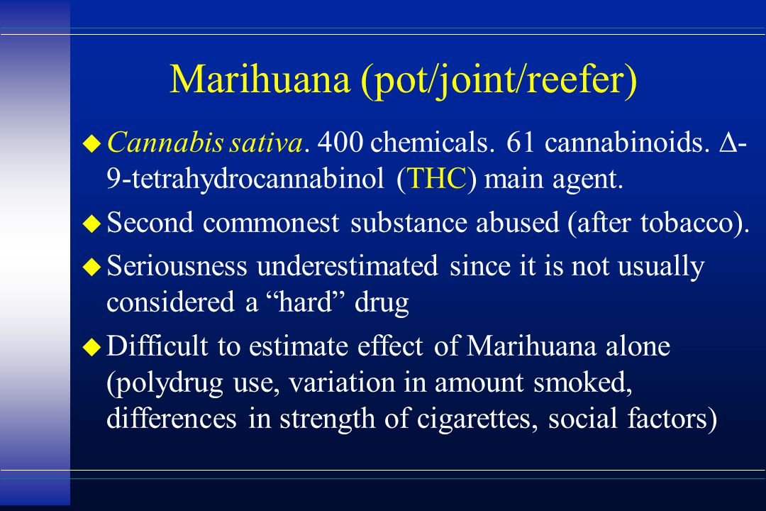 Marihuana (pot/joint/reefer)  Cannabis sativa. 400 chemicals. 61 cannabinoids.  - 9-tetrahydrocannabinol (THC) main agent. u Second commonest substa