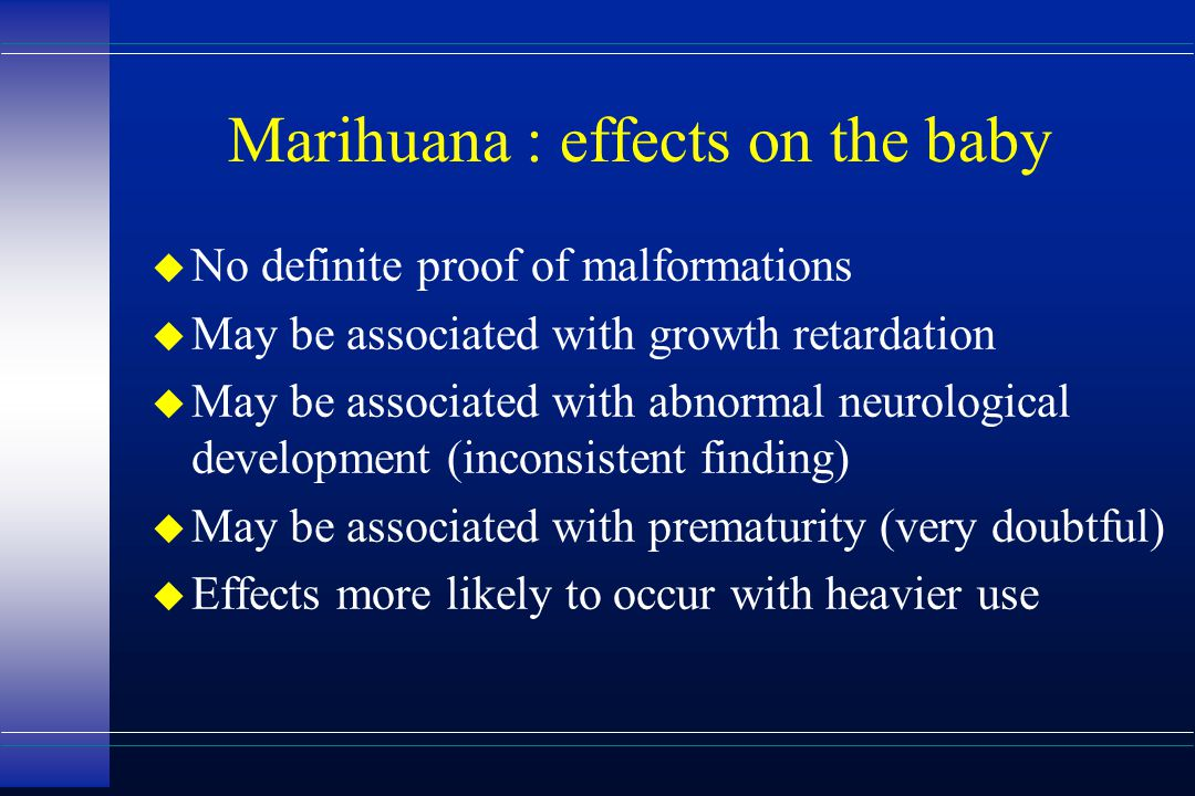 Marihuana : effects on the baby u No definite proof of malformations u May be associated with growth retardation u May be associated with abnormal neu