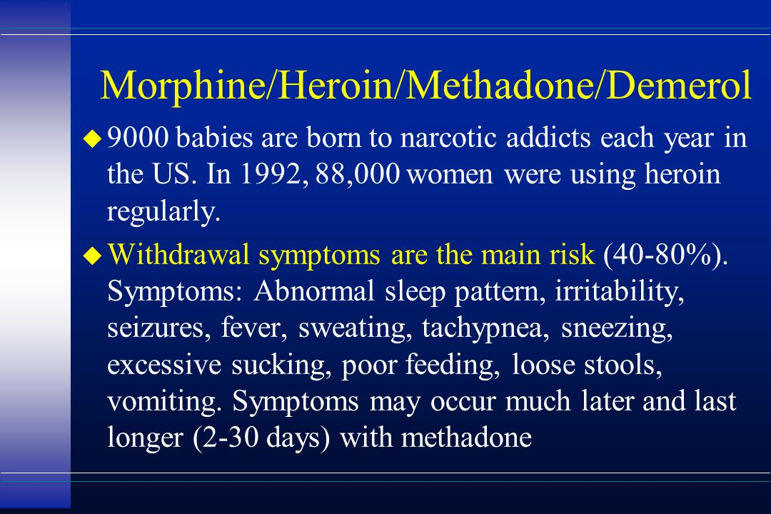 Morphine/Heroin/Methadone/Demerol u 9000 babies are born to narcotic addicts each year in the US. In 1992, 88,000 women were using heroin regularly. u