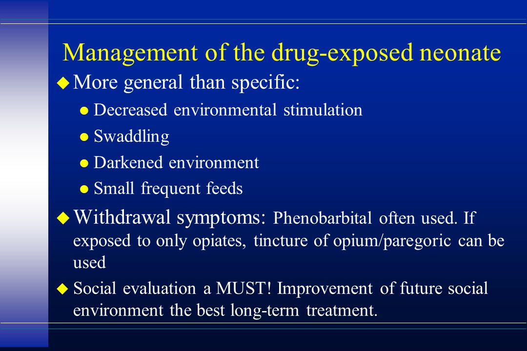 Management of the drug-exposed neonate u More general than specific: l Decreased environmental stimulation l Swaddling l Darkened environment l Small
