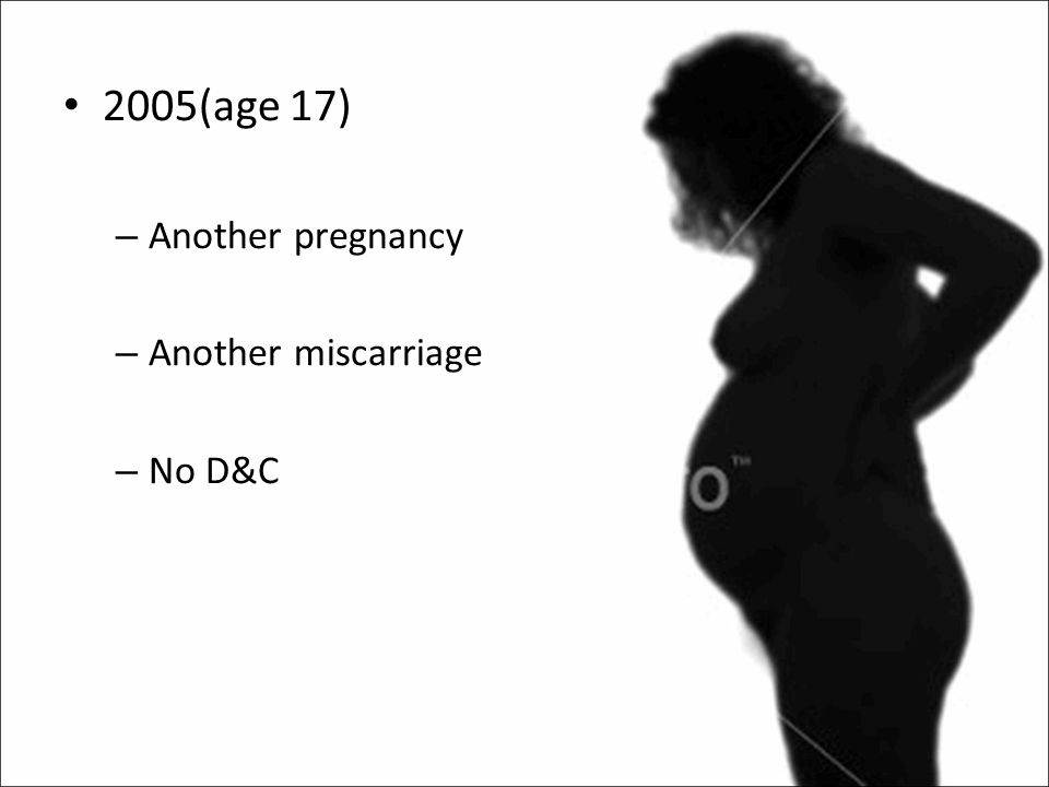 2005(age 17) – Another pregnancy – Another miscarriage – No D&C