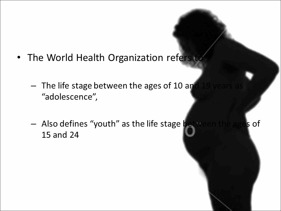 The World Health Organization refers to – The life stage between the ages of 10 and 19 years as adolescence , – Also defines youth as the life stage between the ages of 15 and 24