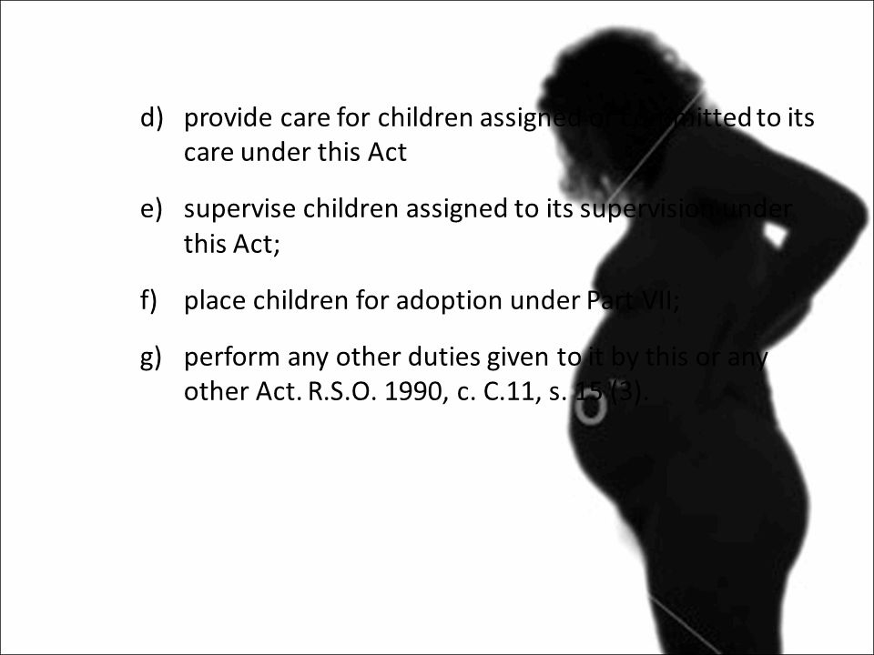 d)provide care for children assigned or committed to its care under this Act e)supervise children assigned to its supervision under this Act; f)place children for adoption under Part VII; g)perform any other duties given to it by this or any other Act.